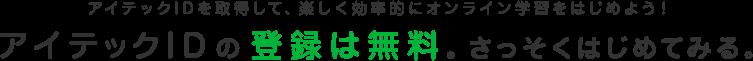 アイテックIDを取得して、楽しく効率的にオンライン学習をはじめよう! アイテックIDの登録は無料。さっそくはじめてみる。