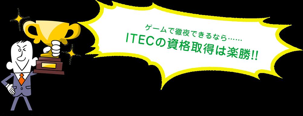 ゲームで徹夜できるなら……iTECの資格取得は楽勝!!